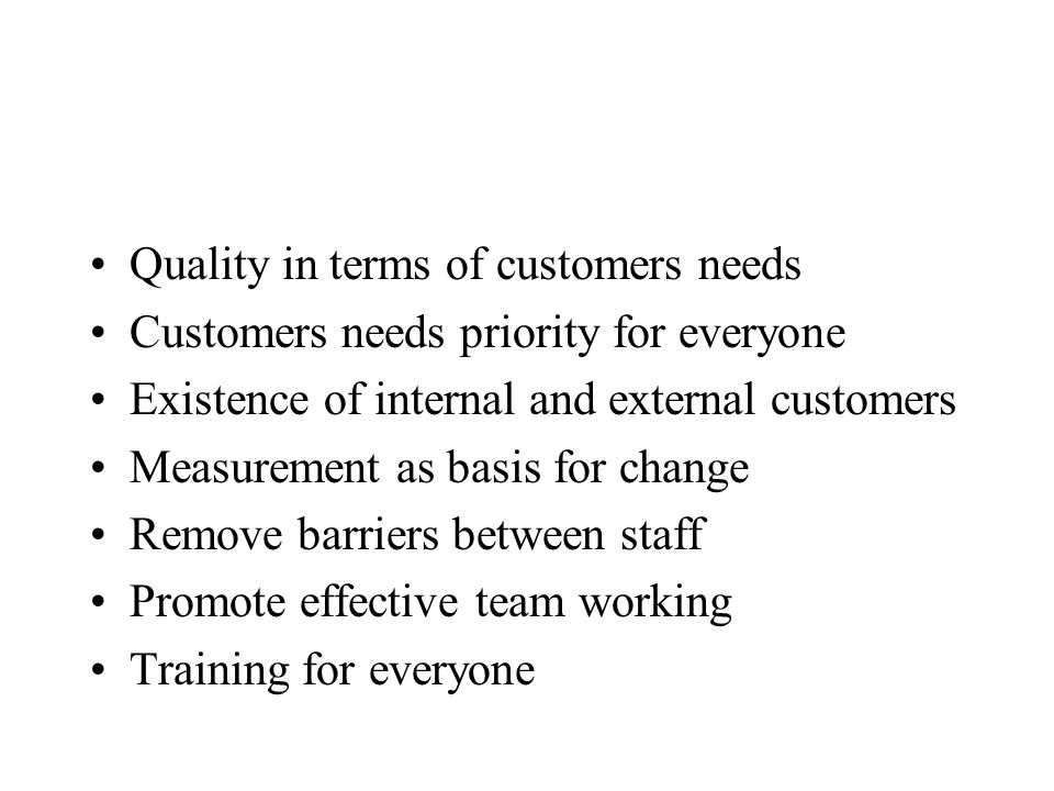 Quality in terms of customers needs Customers needs priority for everyone Existence of internal and external customers Measurement as basis for change Remove barriers between staff Promote effective team working Training for everyone