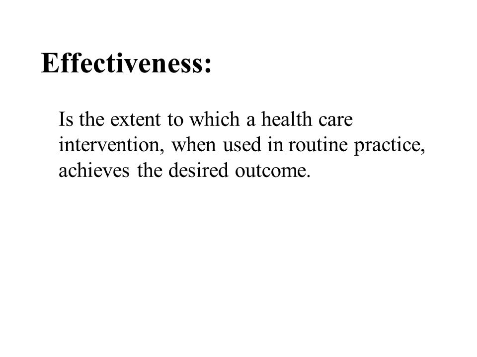 Effectiveness: Is the extent to which a health care intervention, when used in routine practice, achieves the desired outcome.