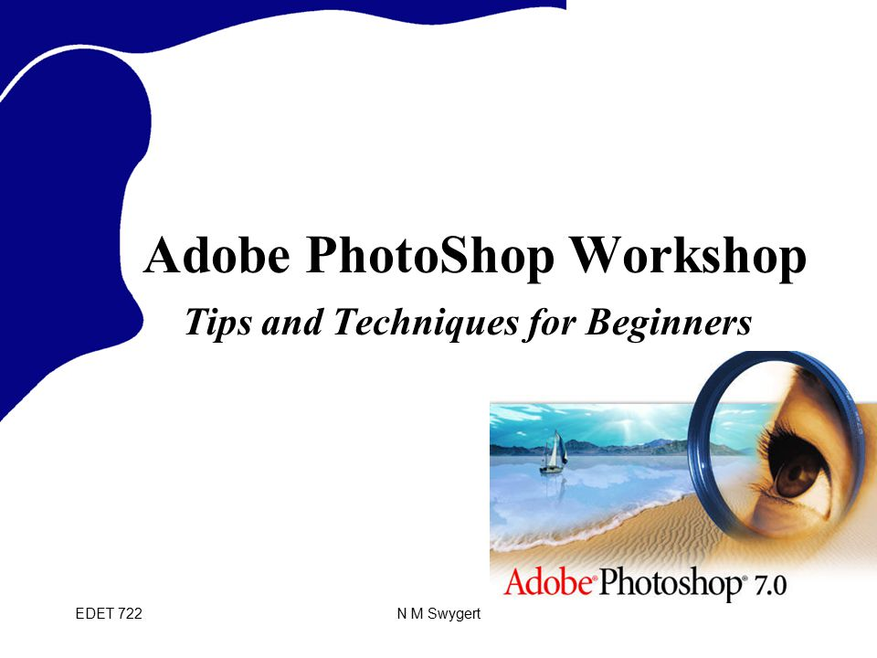 EDET 722N M Swygert Adobe PhotoShop Workshop Tips and Techniques for Beginners