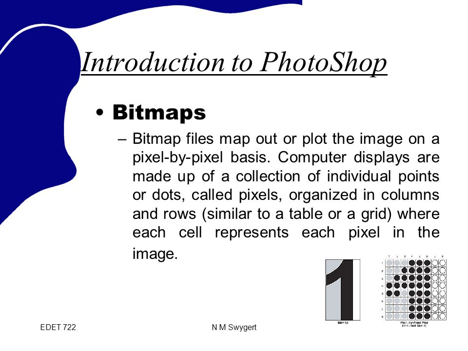 EDET 722N M Swygert Introduction to PhotoShop Bitmaps –Bitmap files map out or plot the image on a pixel-by-pixel basis.