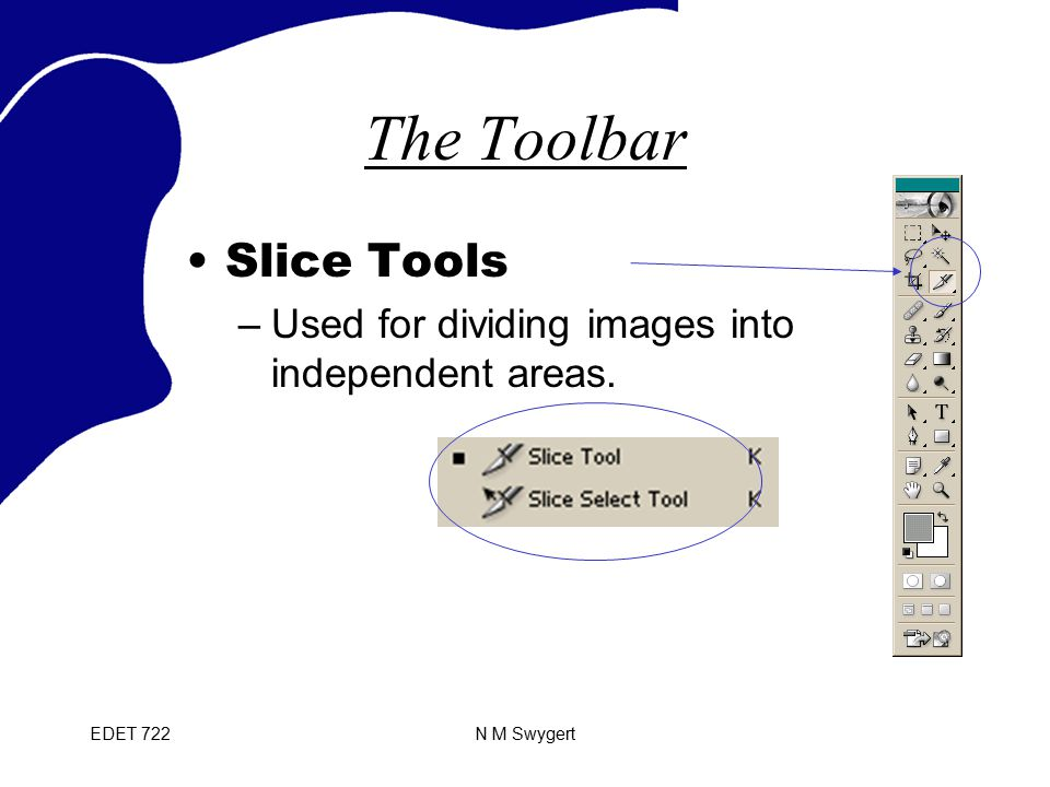 EDET 722N M Swygert The Toolbar Slice Tools –Used for dividing images into independent areas.