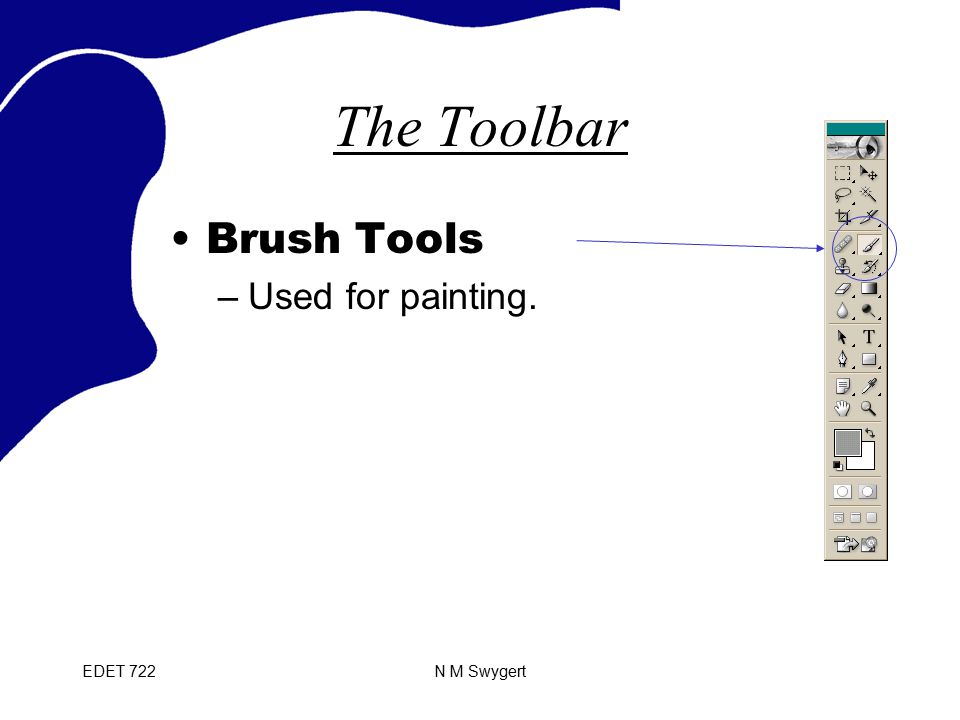 EDET 722N M Swygert The Toolbar Brush Tools –Used for painting.