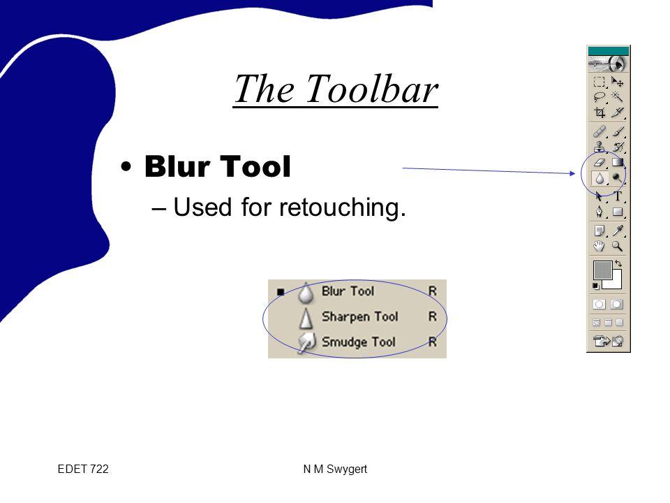 EDET 722N M Swygert The Toolbar Blur Tool –Used for retouching.