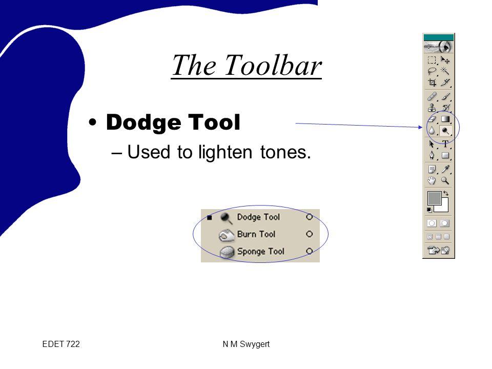 EDET 722N M Swygert The Toolbar Dodge Tool –Used to lighten tones.
