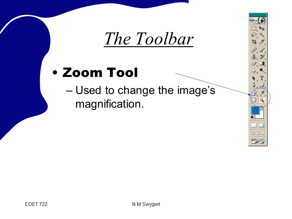 EDET 722N M Swygert The Toolbar Zoom Tool –Used to change the image's magnification.