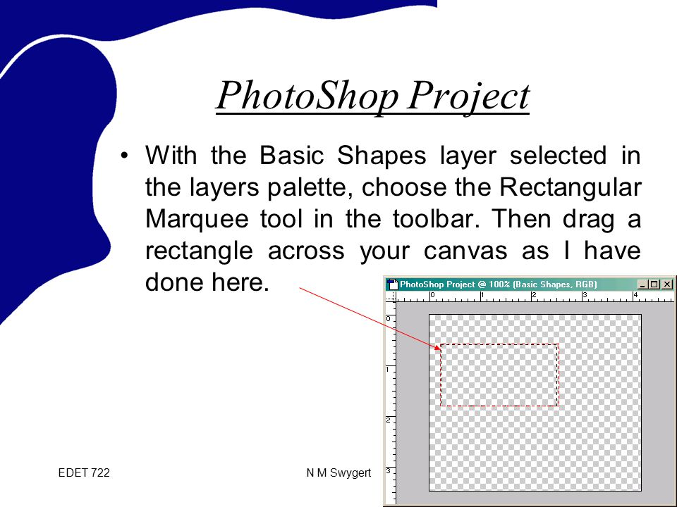 EDET 722N M Swygert PhotoShop Project With the Basic Shapes layer selected in the layers palette, choose the Rectangular Marquee tool in the toolbar.