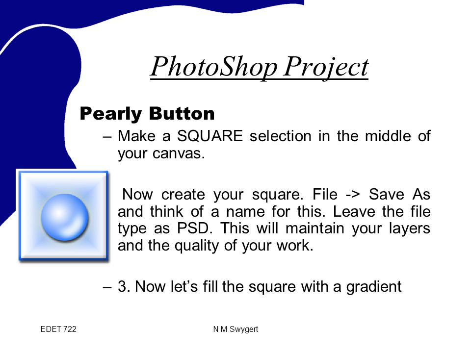 EDET 722N M Swygert PhotoShop Project Pearly Button –Make a SQUARE selection in the middle of your canvas.