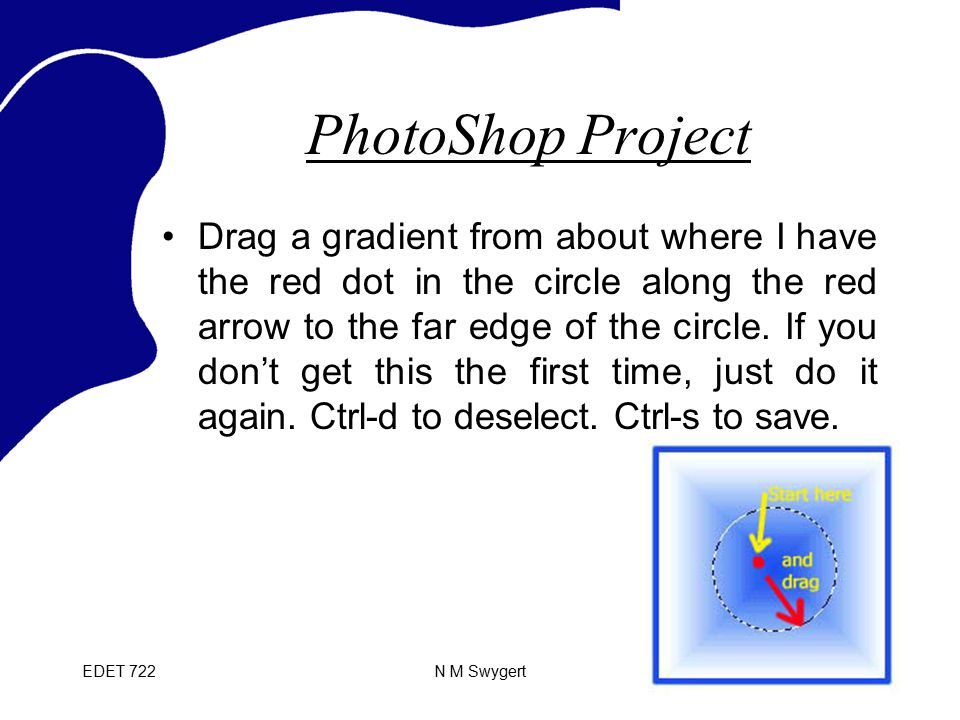 EDET 722N M Swygert PhotoShop Project Drag a gradient from about where I have the red dot in the circle along the red arrow to the far edge of the cir
