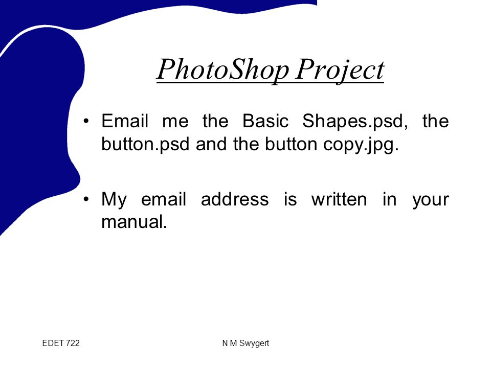 EDET 722N M Swygert PhotoShop Project Email me the Basic Shapes.psd, the button.psd and the button copy.jpg. My email address is written in your manua