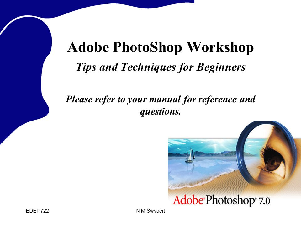 EDET 722N M Swygert Adobe PhotoShop Workshop Tips and Techniques for Beginners Please refer to your manual for reference and questions.