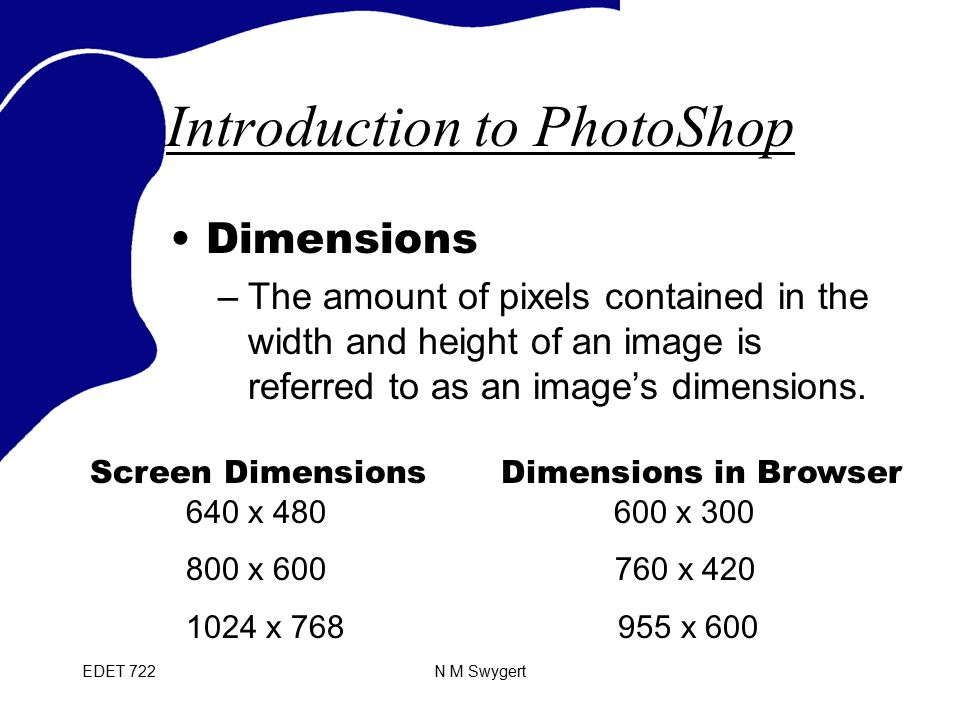 EDET 722N M Swygert Introduction to PhotoShop Dimensions –The amount of pixels contained in the width and height of an image is referred to as an image's dimensions.