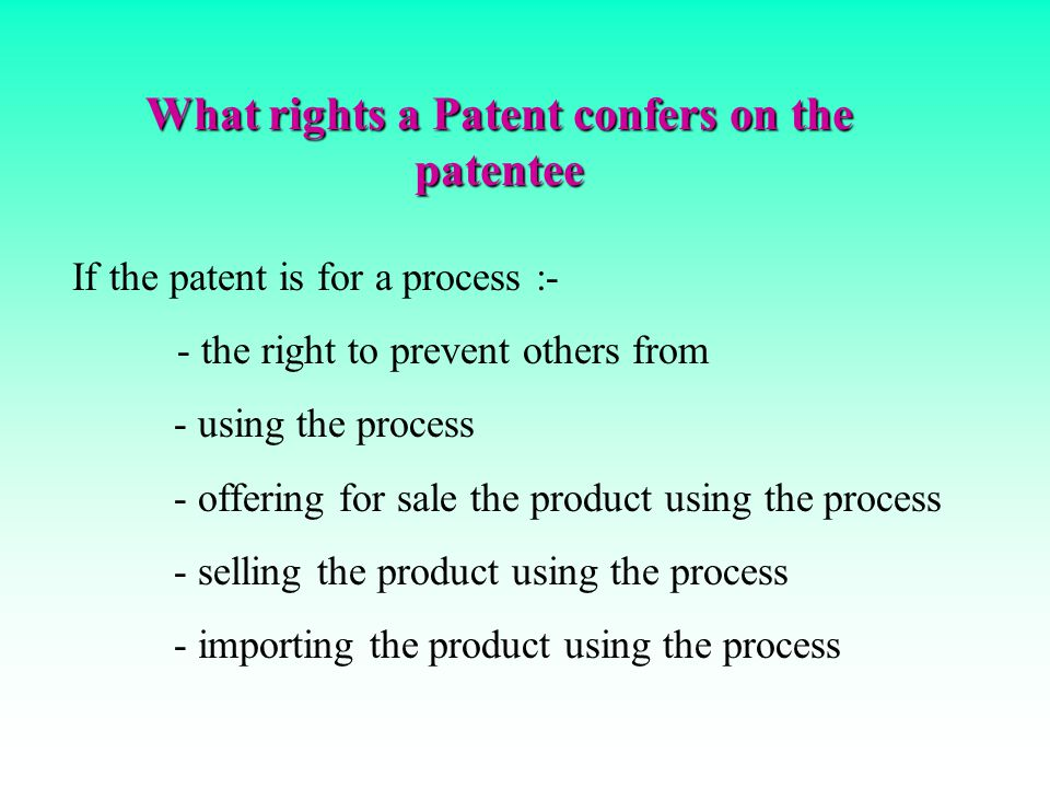 What rights a Patent confers on the patentee If the patent is for a product :- - the right to prevent others from - making - using - offering for sale - selling - importing the patented product
