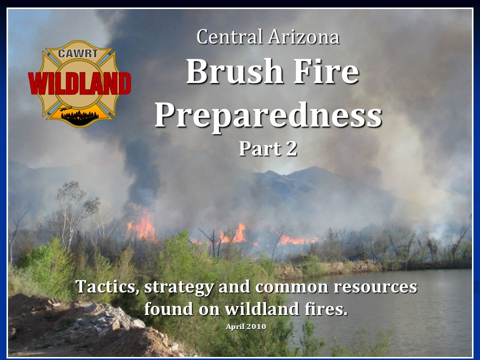 Central Arizona Brush Fire Preparedness Part 2 Tactics, strategy and common resources found on wildland fires. April 2010