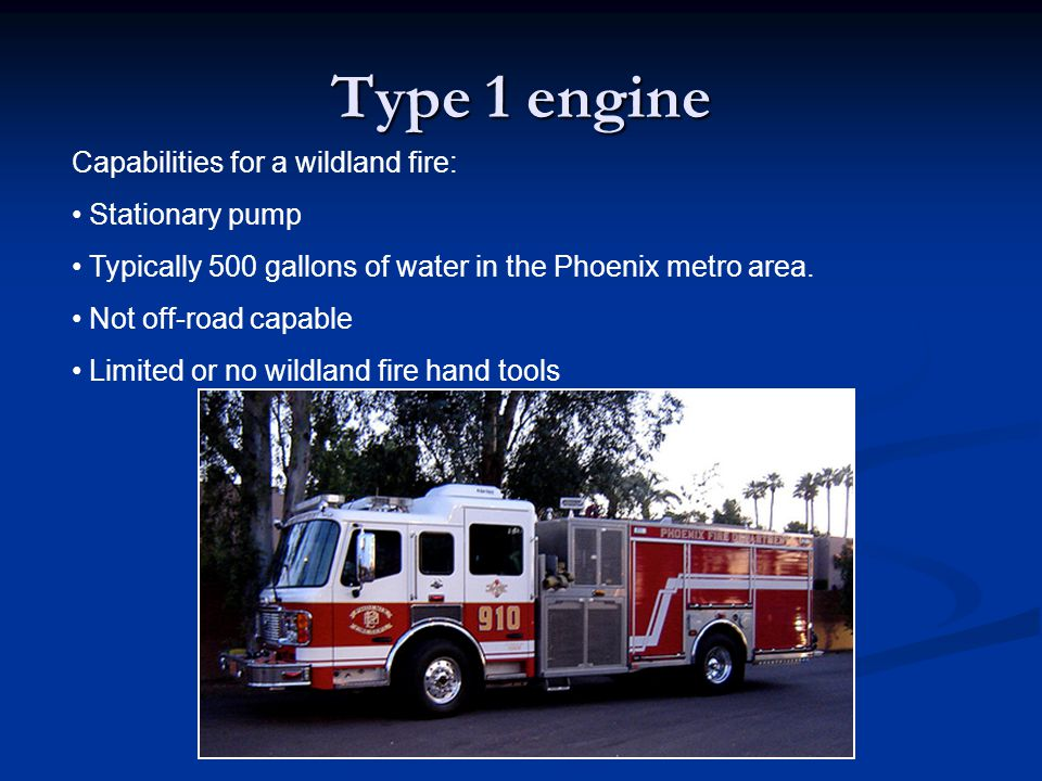 Type 1 engine Capabilities for a wildland fire: Stationary pump Typically 500 gallons of water in the Phoenix metro area. Not off-road capable Limited