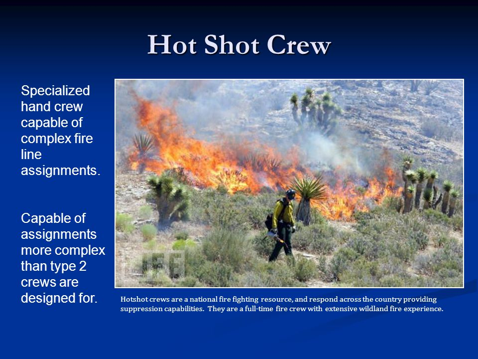 Hot Shot Crew Specialized hand crew capable of complex fire line assignments. Capable of assignments more complex than type 2 crews are designed for.