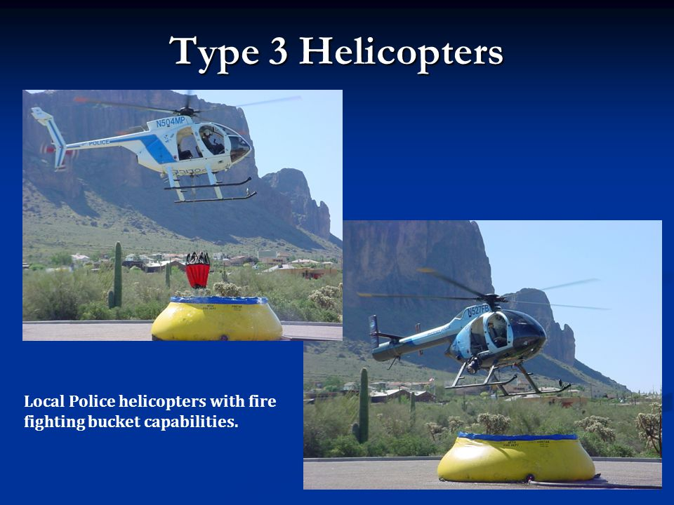 Type 3 Helicopters Local Police helicopters with fire fighting bucket capabilities.
