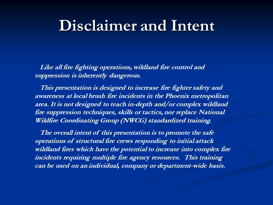 Disclaimer and Intent Like all fire fighting operations, wildland fire control and suppression is inherently dangerous. This presentation is designed