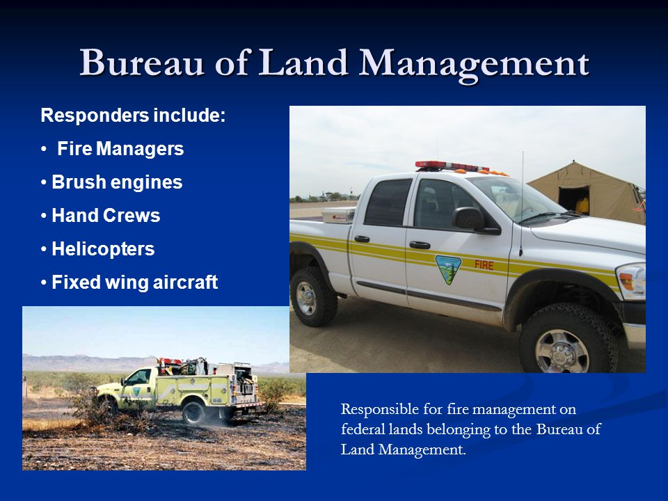 Bureau of Land Management Responders include: Fire Managers Brush engines Hand Crews Helicopters Fixed wing aircraft Responsible for fire management o