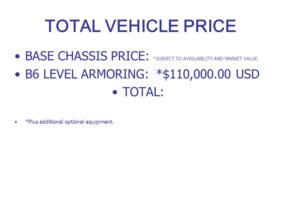 TOTAL VEHICLE PRICE BASE CHASSIS PRICE: *SUBJECT TO AVAILABILITY AND MARKET VALUE B6 LEVEL ARMORING: *$110,000.00 USD TOTAL: *Plus additional optional