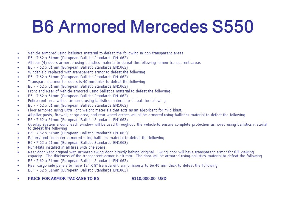 B6 Armored Mercedes S550 Vehicle armored using ballistics material to defeat the following in non transparent areas B6 - 7.62 x 51mm (European Ballist