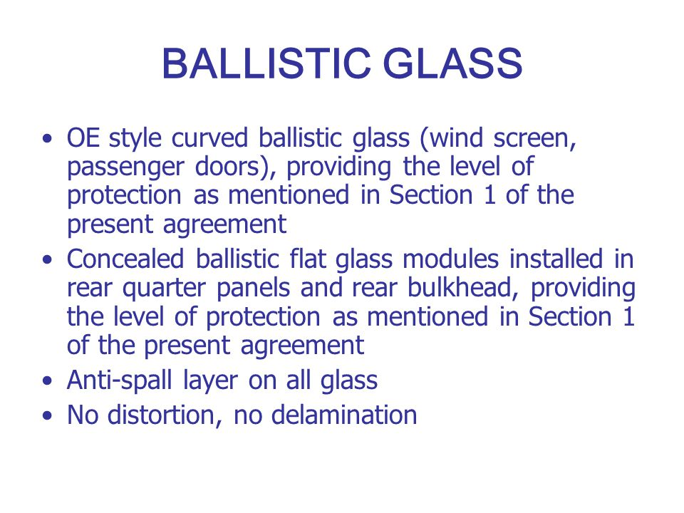 BALLISTIC GLASS OE style curved ballistic glass (wind screen, passenger doors), providing the level of protection as mentioned in Section 1 of the pre
