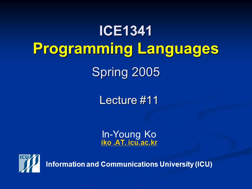 Spring 2005 2 ICE 1341 – Programming Languages © In-Young Ko, Information and Communications University Announcements Midterm Exam Midterm Exam Time and Location: Monday April 4, 2005 4PM- 6PM, L401 Time and Location: Monday April 4, 2005 4PM- 6PM, L401 Coverage Coverage Chapter 1, Chapter 3 (except 3.5.3), Chapter 5, Chapter 6 (except 6.9.9) Chapter 1, Chapter 3 (except 3.5.3), Chapter 5, Chapter 6 (except 6.9.9) WWW Concepts and Languages WWW Concepts and Languages Closed book and note Closed book and note Midterm Project Report Due & Presentation Midterm Project Report Due & Presentation Thursday April 14 th Thursday April 14 th