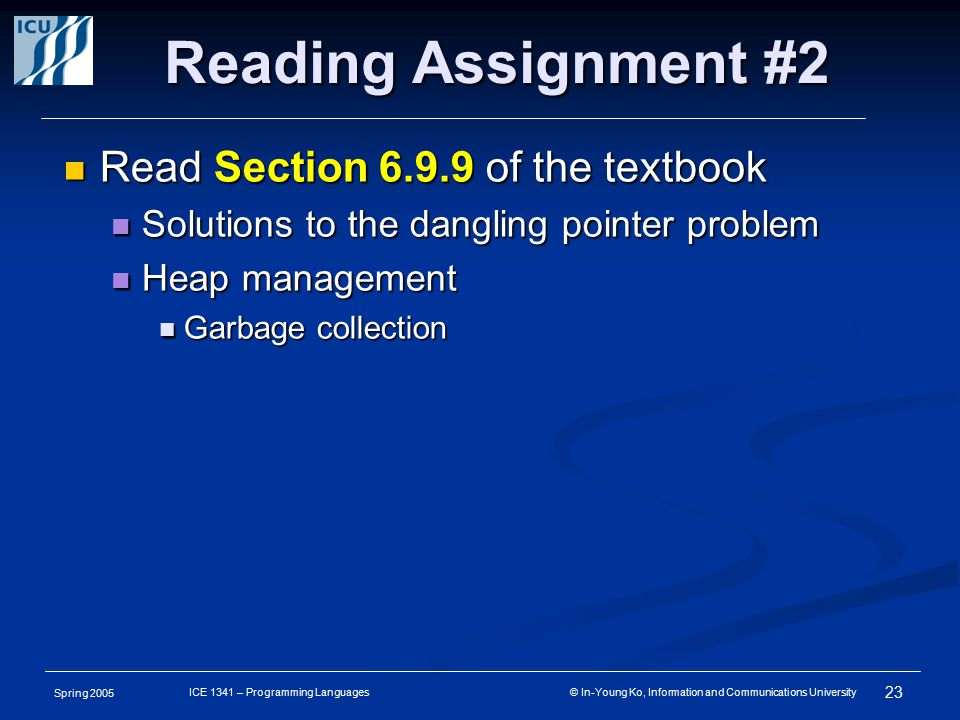 Spring 2005 23 ICE 1341 – Programming Languages © In-Young Ko, Information and Communications University Reading Assignment #2 Read Section 6.9.9 of the textbook Read Section 6.9.9 of the textbook Solutions to the dangling pointer problem Solutions to the dangling pointer problem Heap management Heap management Garbage collection Garbage collection