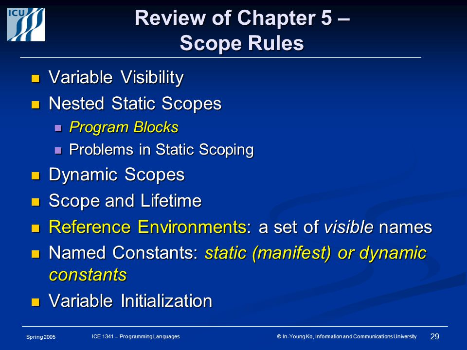 Spring 2005 29 ICE 1341 – Programming Languages © In-Young Ko, Information and Communications University Review of Chapter 5 – Scope Rules Variable Visibility Variable Visibility Nested Static Scopes Nested Static Scopes Program Blocks Program Blocks Problems in Static Scoping Problems in Static Scoping Dynamic Scopes Dynamic Scopes Scope and Lifetime Scope and Lifetime Reference Environments: a set of visible names Reference Environments: a set of visible names Named Constants: static (manifest) or dynamic constants Named Constants: static (manifest) or dynamic constants Variable Initialization Variable Initialization