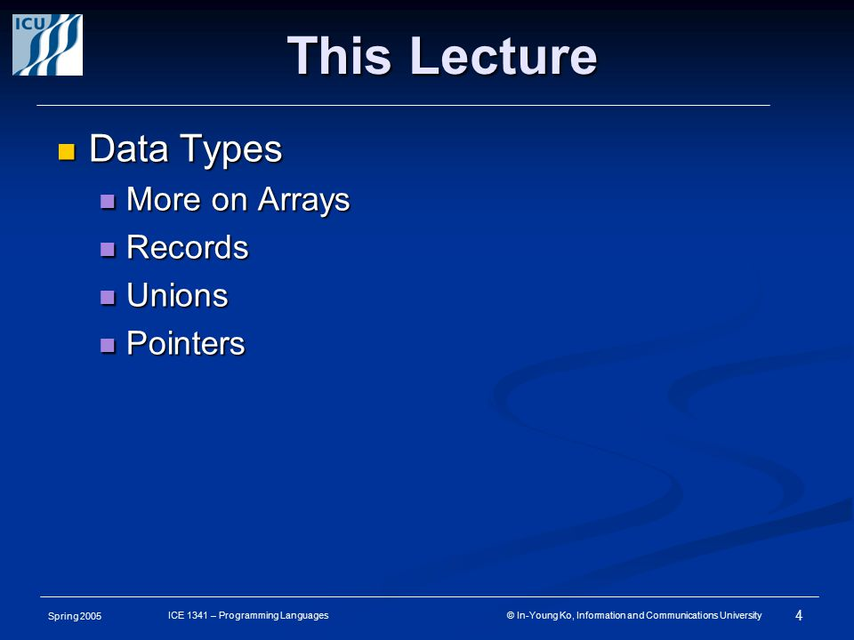 Spring 2005 4 ICE 1341 – Programming Languages © In-Young Ko, Information and Communications University This Lecture Data Types Data Types More on Arrays More on Arrays Records Records Unions Unions Pointers Pointers