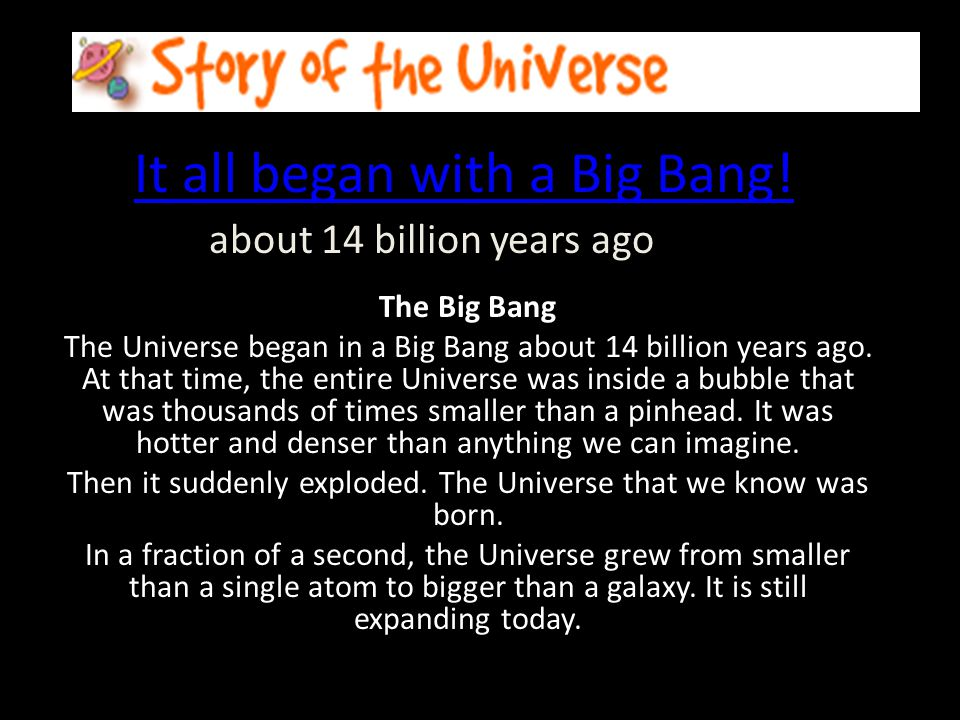 It all began with a Big Bang! about 14 billion years ago The Big Bang The Universe began in a Big Bang about 14 billion years ago. At that time, the e