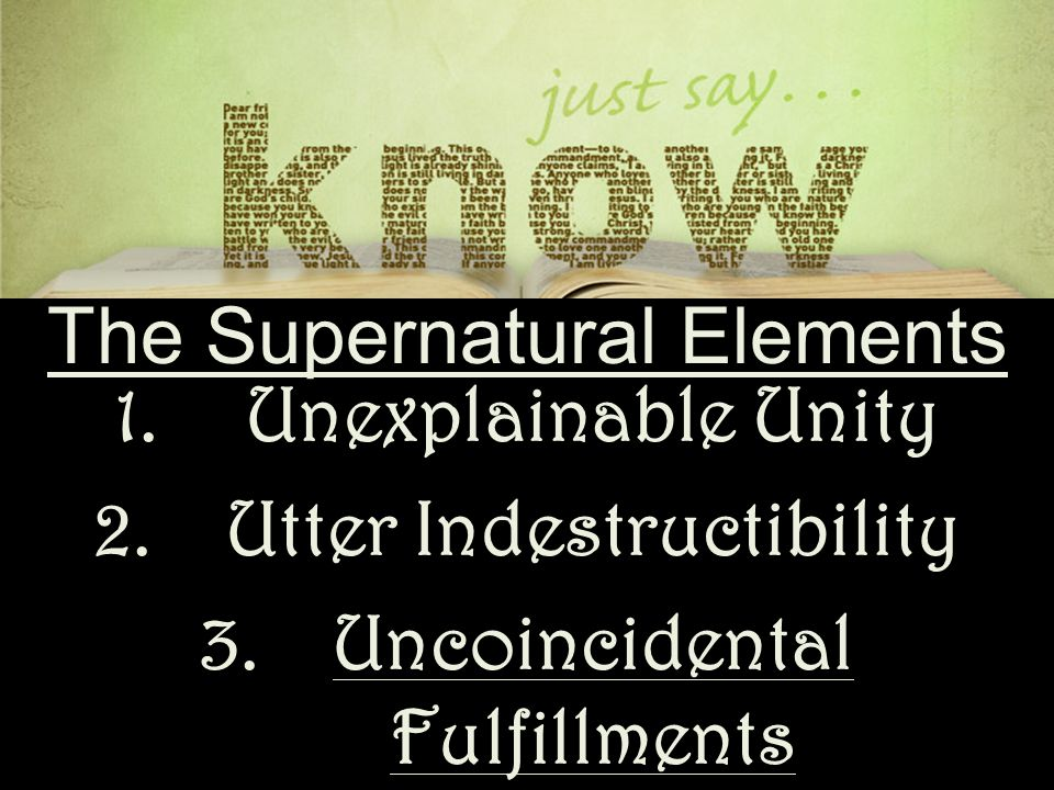 The Supernatural Elements 1.Unexplainable Unity 2.Utter Indestructibility 3.Uncoincidental Fulfillments