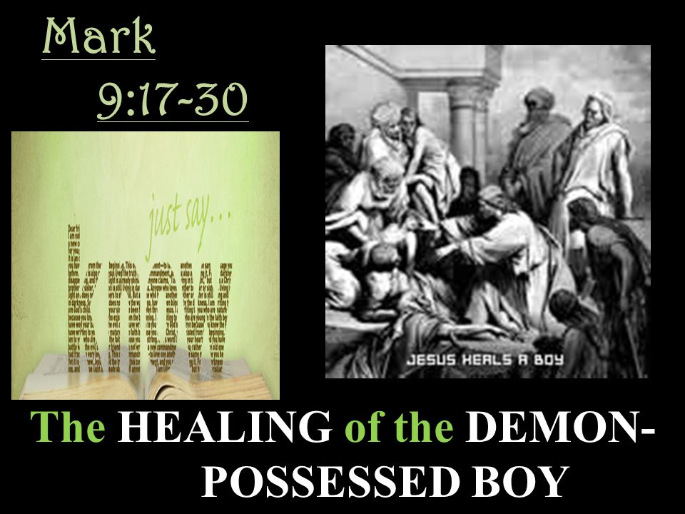 Mark 9:17-30 The HEALING of the DEMON- POSSESSED BOY