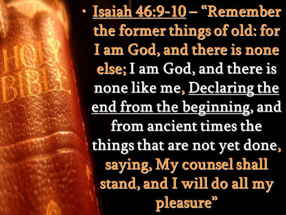 Isaiah 46:9-10 – Remember the former things of old: for I am God, and there is none else; I am God, and there is none like me, Declaring the end from the beginning, and from ancient times the things that are not yet done, saying, My counsel shall stand, and I will do all my pleasure Isaiah 46:9-10 – Remember the former things of old: for I am God, and there is none else; I am God, and there is none like me, Declaring the end from the beginning, and from ancient times the things that are not yet done, saying, My counsel shall stand, and I will do all my pleasure