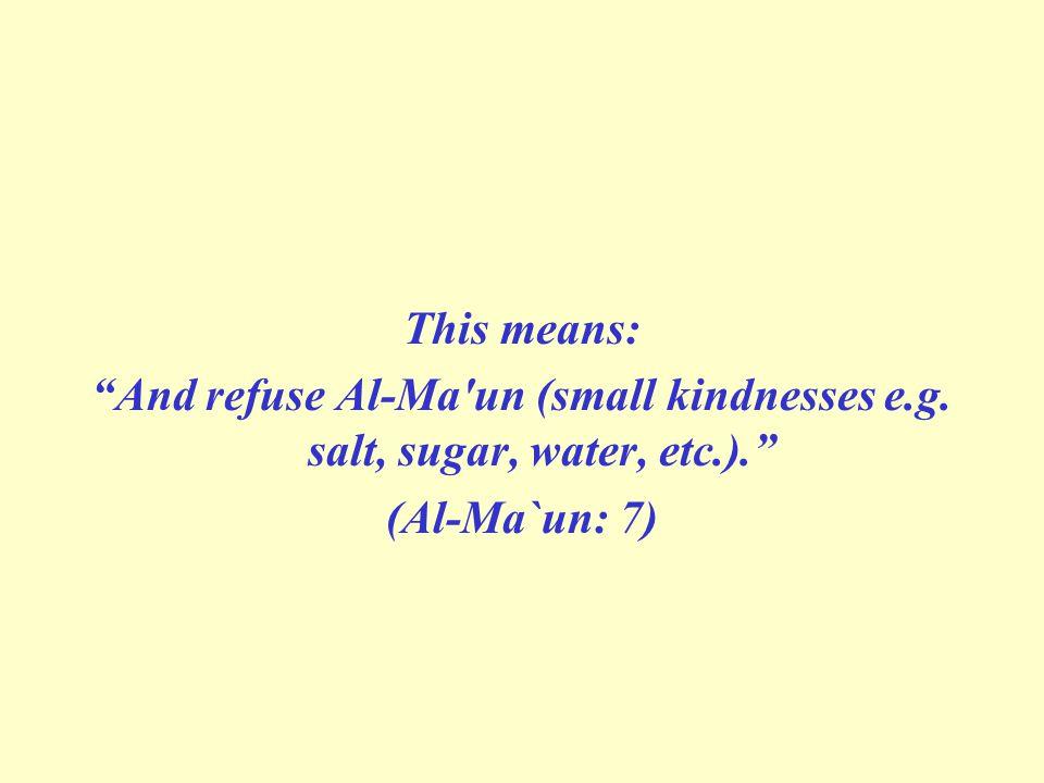 This means: And refuse Al-Ma un (small kindnesses e.g. salt, sugar, water, etc.). (Al-Ma`un: 7)