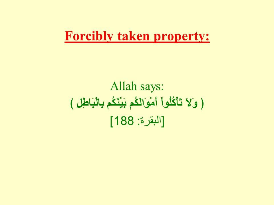 Forcibly taken property: Allah says: ﴿ وَلاَ تَأْكُلُواْ أَمْوَالَكُم بَيْنَكُم بِالْبَاطِلِ ﴾ [ البقرة : 188]