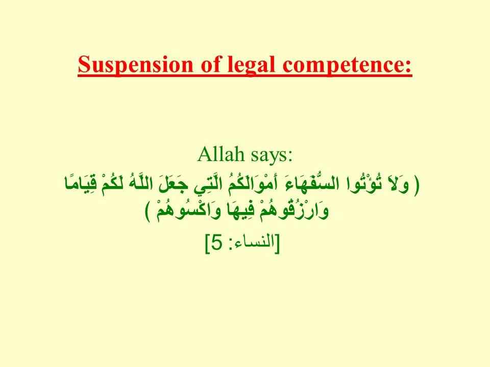 Suspension of legal competence: Allah says: ﴿ وَلاَ تُؤْتُوا السُّفَهَاءَ أَمْوَالَكُمُ الَّتِي جَعَلَ اللَّهُ لَكُمْ قِيَامًا وَارْزُقُوهُمْ فِيهَا وَاكْسُوهُمْ ﴾ [ النساء : 5]