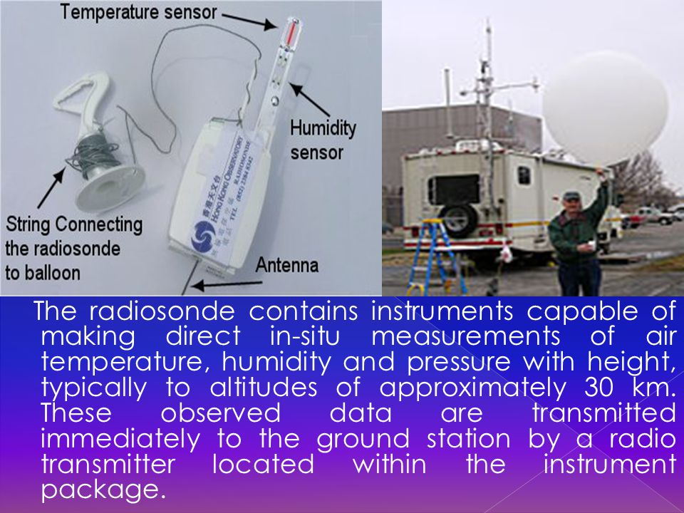 The radiosonde contains instruments capable of making direct in-situ measurements of air temperature, humidity and pressure with height, typically to altitudes of approximately 30 km.