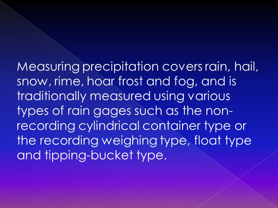 Measuring precipitation covers rain, hail, snow, rime, hoar frost and fog, and is traditionally measured using various types of rain gages such as the non- recording cylindrical container type or the recording weighing type, float type and tipping-bucket type.