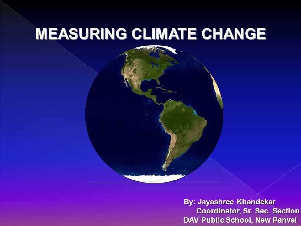 MEASURING CLIMATE CHANGE By: Jayashree Khandekar Coordinator, Sr.