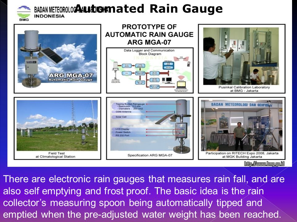 Automated Rain Gauge There are electronic rain gauges that measures rain fall, and are also self emptying and frost proof.