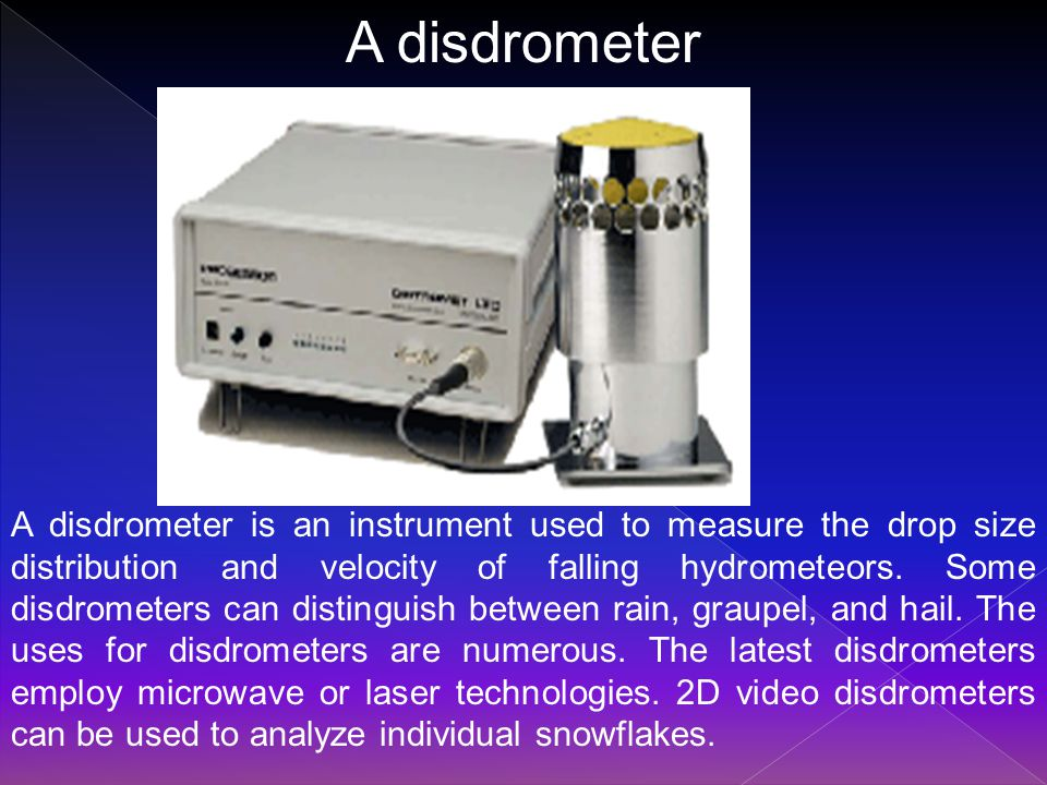 A disdrometer is an instrument used to measure the drop size distribution and velocity of falling hydrometeors.