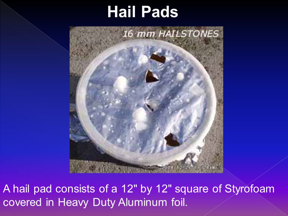 Hail Pads A hail pad consists of a 12 by 12 square of Styrofoam covered in Heavy Duty Aluminum foil.