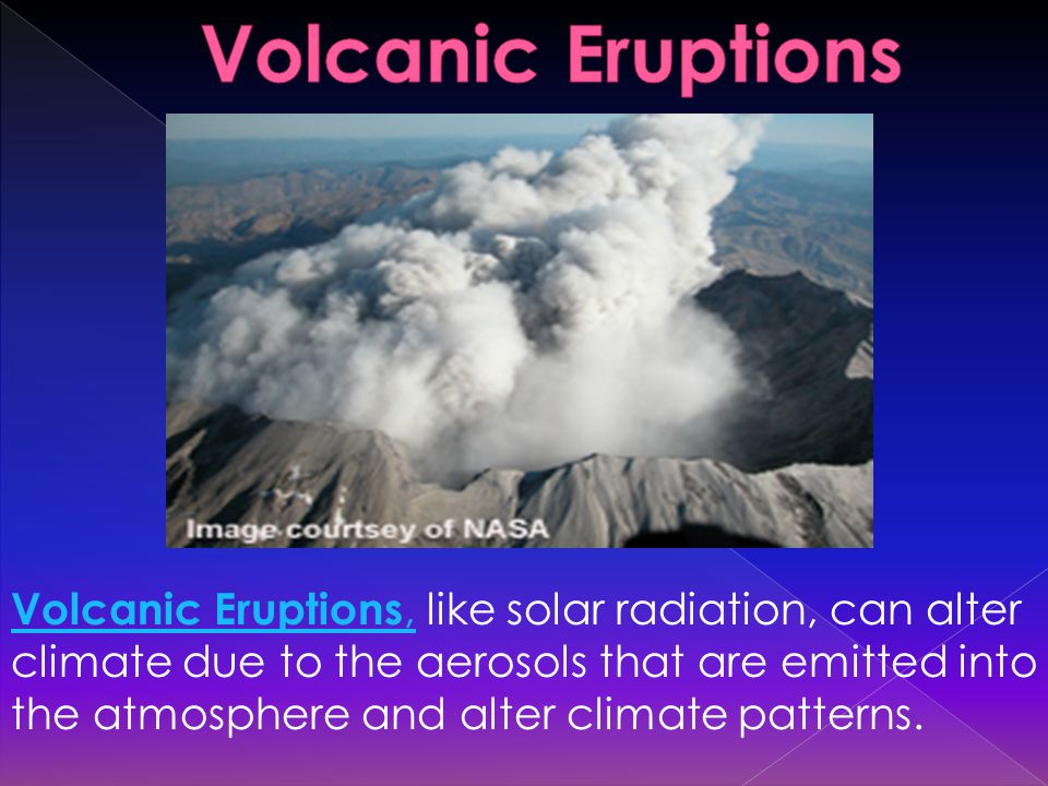 Volcanic Eruptions,Volcanic Eruptions, like solar radiation, can alter climate due to the aerosols that are emitted into the atmosphere and alter climate patterns.
