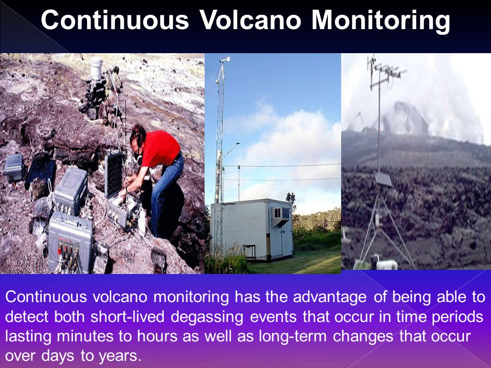 Continuous Volcano Monitoring Continuous volcano monitoring has the advantage of being able to detect both short-lived degassing events that occur in time periods lasting minutes to hours as well as long-term changes that occur over days to years.