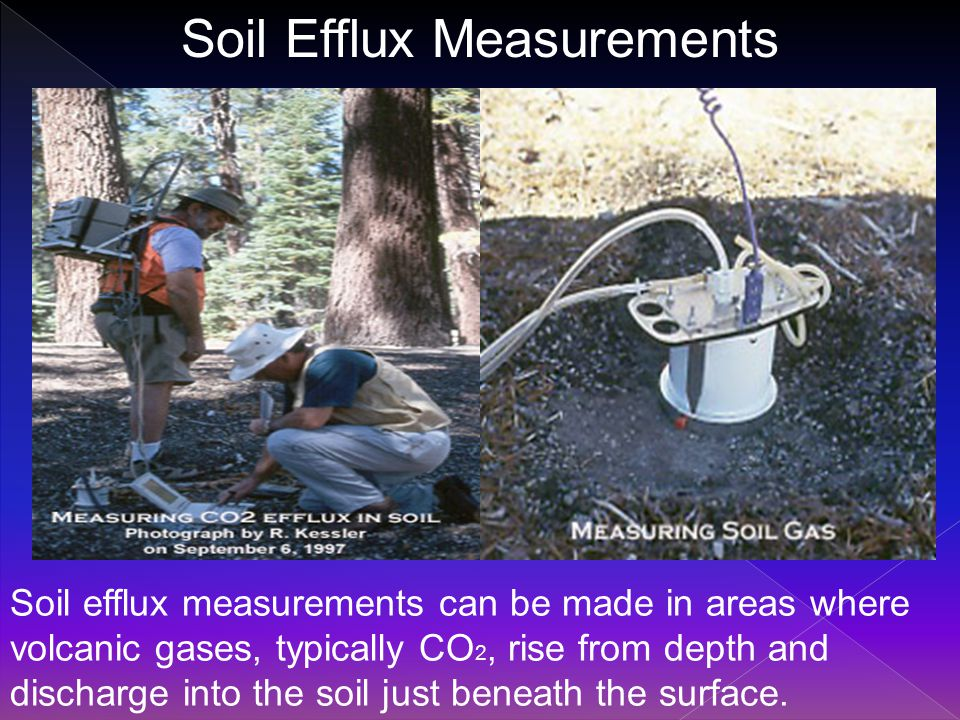 Soil Efflux Measurements Soil efflux measurements can be made in areas where volcanic gases, typically CO 2, rise from depth and discharge into the soil just beneath the surface.