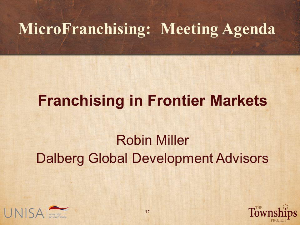 17 MicroFranchising: Meeting Agenda Franchising in Frontier Markets Robin Miller Dalberg Global Development Advisors