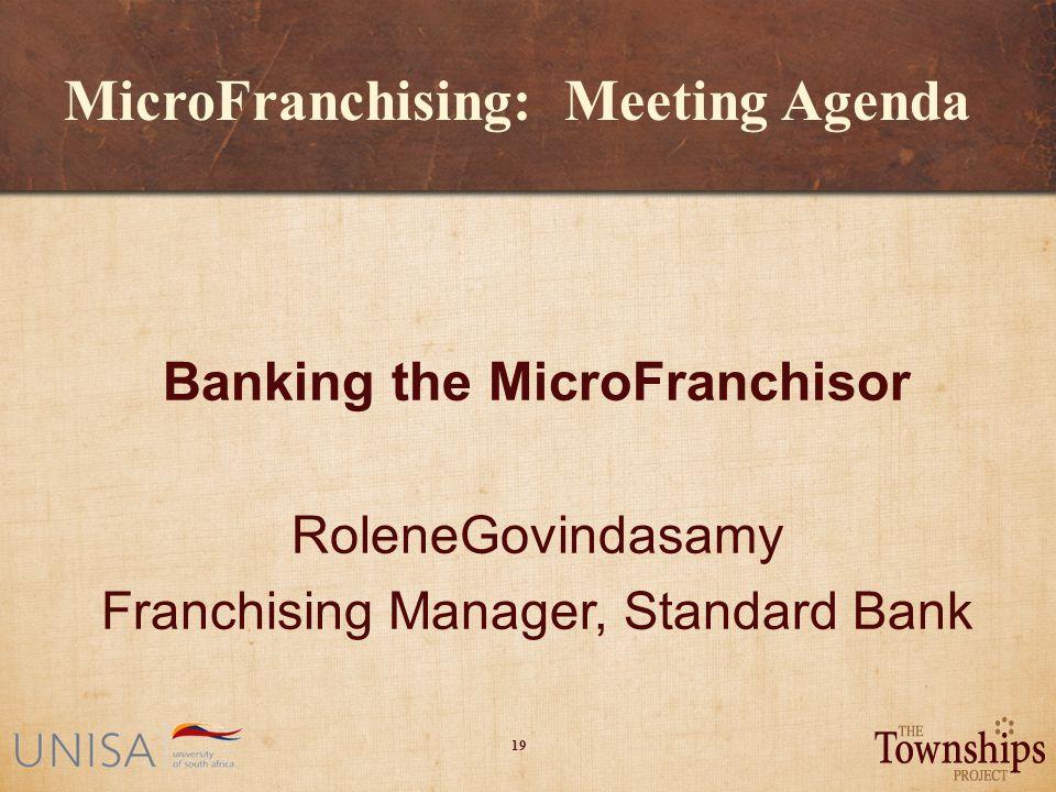 19 MicroFranchising: Meeting Agenda Banking the MicroFranchisor RoleneGovindasamy Franchising Manager, Standard Bank