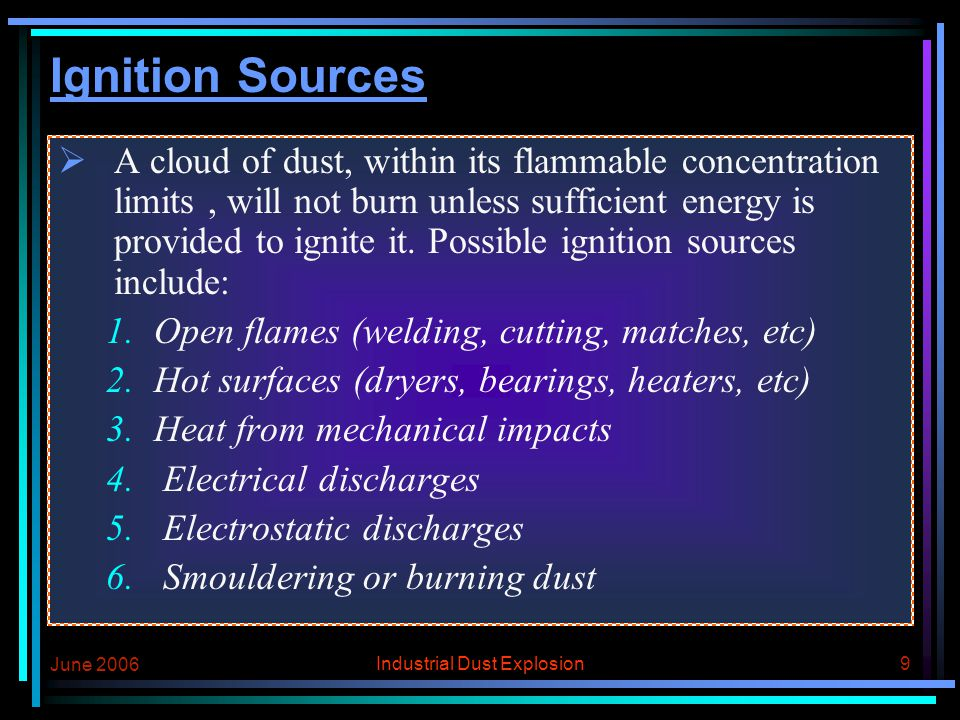 June 2006 Industrial Dust Explosion8 Explosible Concentration In general the lowest concentration of dust that can give a dust explosion is around 50-