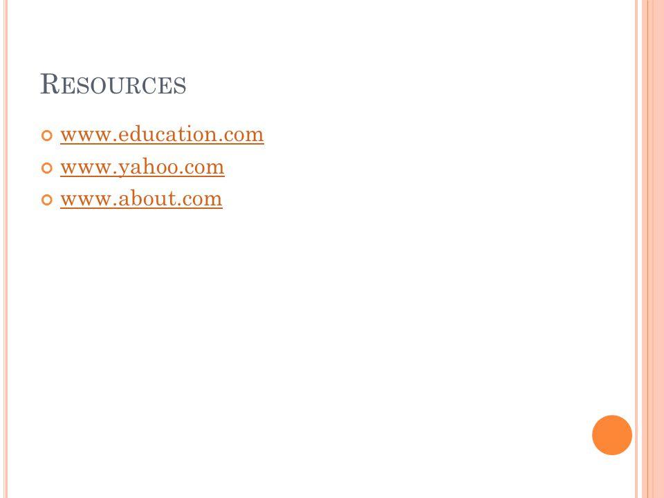 R ESOURCES www.education.com www.yahoo.com www.about.com