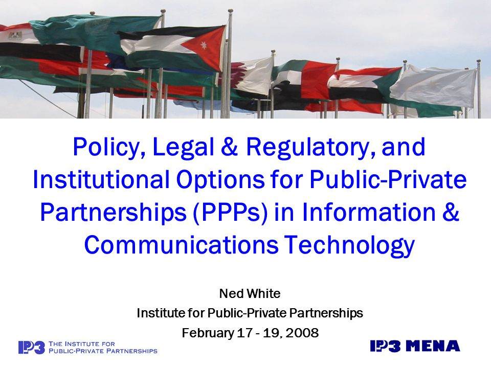Policy, Legal & Regulatory, and Institutional Options for Public-Private Partnerships (PPPs) in Information & Communications Technology Ned White Institute for Public-Private Partnerships February 17 - 19, 2008